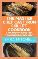 The Master Chef Cast Iron Skillet Cookbook
