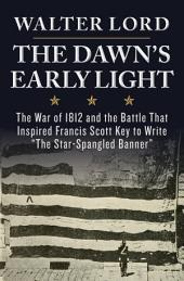 The Dawn's Early Light: The War of 1812 and the Battle That Inspired Francis Scott Key to Write the Star-Spangled Banner
