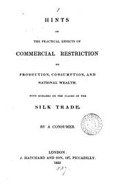 Hints on the practical effects of commercial restriction on production, consumption, and national wealth, with remarks on the claims of the silk trade, by a consumer