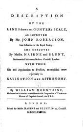 A Description of the Lines Drawn on Gunter's Scale: As Improved by Mr. John Robertson ... and Executed by Messrs. Nairne and Blunt ... with Their Use and Application to Practice, Exemplified More Especially in Navigation and Astronomy