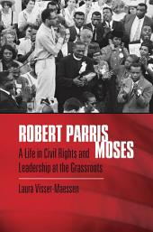 Robert Parris Moses: A Life in Civil Rights and Leadership at the Grassroots