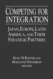 Competing for Integration: Japan, Europe, Latin America and Their Strategic Partners: Japan, Europe, Latin America and Their Strategic Partners