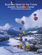 Business Ideas for the Future Autistic Business Owner: 30 Homebased Businesses