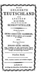 Das gelehrte Teutschland oder Lexikon der jetzt lebenden teutschen Schriftsteller, angefangen von ---. Fortges. v. Johann Georg Meusel. 5. ... verm. u. verb. Ausg