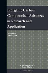 Inorganic Carbon Compounds—Advances in Research and Application: 2013 Edition: ScholarlyBrief