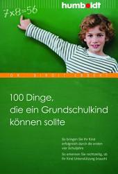 100 Dinge, die ein Grundschulkind können sollte: So bringen Sie Ihr Kind erfolgreich durch die ersten vier Schuljahre. So erkennen Sie rechtzeitig, ob Ihr Kind Unterstützung braucht