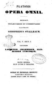 Platonis opera omnia recensuit Prolegomenis et commentariis instruxit Godofredus Stallbaum: Lachetem, Charmidem, Alcibiadem Utrumque, Volume 5