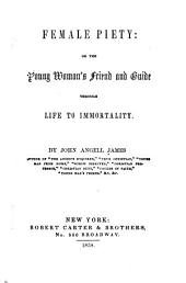 Female Piety: Or the Young Woman's Friend and Guide Through Life to Immortality