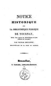 Notice historique sur la bibliothèque publique de Tournay: suivie d'un aperçu des bibliothèques les plus célèbres de l'antiquité