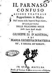 Il parnaso confuso azione teatrale rappresentata in musica nell'interno della imperial regia corte, in occasione delle felicissime nozze delle sacre reali maestà di Giuseppe 2. d'Austria , e di Maria Gioseffa di Baviera ..