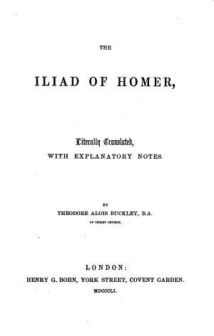 The Iliad of Homer  Literally Translated  with Explanatory Notes  By Theodore Alois Buckley