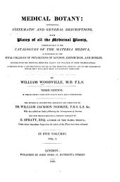 Medical Botany: Containing Systematic and General Descriptions, with Plates of All the Medicinal Plants, Comprehended in the Catalogues of the Materia Medica, as Published by the Royal Colleges of Physicians of London, Edinburg, and Dublin, Volume 1
