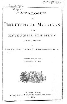 Catalogue of Products of Michigan in the Centennial Exhibition of All Nations at Fairmont Park  Philadelphia PDF