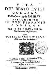 Vita del beato Luigi Gonzaga della Compagnia di Giesu. Primogenito di don Ferrante Gonzaga ... scritta dal padre Virgilio Cepari della medesima Compagnia
