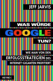 Was würde Google tun?: Wie man von den Erfolgsstrategien des Internet-Giganten profitiert