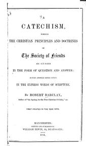 A Catechism, Wherein the Christian Principles and Doctrines of The Society of Friends are Set Forth: In the Form of Question and Answer: Every Answer Being Given in the Express Words of Scripture