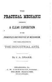 The Practical Mechanic: Comprising a Clear Exposition of the Principles and Practice of Mechanism, with Their Application to the Industrial Arts