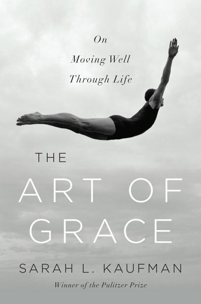 Download The Art of Grace  On Moving Well Through Life Book