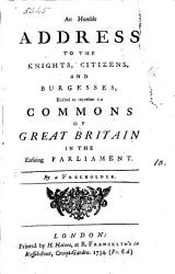 An Humble Address To The Knights Citizens And Burgesses Elected To Represent The Commons Of Great Britain In The Ensuing Parliament Book PDF
