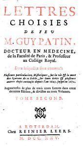 Lettres choisies de feu M. Guy Patin, docteur en medecine ..., dans lesquelles sont contenuës plusieurs particularitez historiques, sur la vie & la mort des sçavans de ce siècle, sur leurs ecrits & plusieurs autres choses curieuses depuis l'an 1645. jusqu'en 1672: Volume2