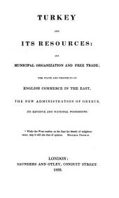Turkey and Its Resources: Its Municipal Organization and Free Trade; the State and Prospects of English Commerce in the East; the New Administration of Greece, Its Revenue and National Possessions