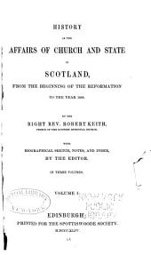 History of the Affairs of Church and State in Scotland: From the Beginning of the Reformation to the Year 1568, Volume 1