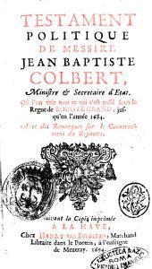 Testament politique de Messire Jean-Baptiste Colbert, ministre et secretaire d'Etat: où l'on voit tout ce qui s'est passé sous le régne de Louis le Grand jusqu'en l'année 1684 : avec des remarques sur le gouvernement du royaume