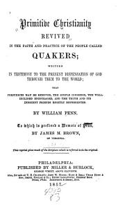 Primitive Christianity revived in the faith and practice of the people called Quakers: Written in testimony to the present dispensation of God through them to the world that prejudices may be removed, the simple informed, the well-inclined encouraged, and the truth, and its innocent friends rightly represented