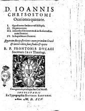 D. Ioannis Chrysostomi Orationes quatuor. 1. Quod nemo lædatur nisi à seipso. 2. De precatione ... Quarum duæ posteriores nunc primùm Græcè & latinè editæ sunt studio & opera R. P. Frontonis Ducaei ..