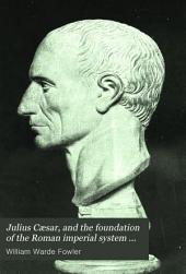 Julius Cæsar, and the Foundation of the Roman Imperial System