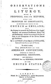 Observations Upon the Liturgy: With a Proposal for Its Reform, ... By a Layman of the Church of England, ... To which is Added, the Journals of the American Convention, Appointed to Frame an Ecclesiastical Constitution, ...