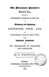 The Miniature Painter's Manual: Containing Progressive Lessons on the Art of Drawing and Painting Likenesses from Life on Card-board, Vellum and Ivory : with Concise Remarks on the Delineation of Character and Caricature