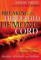 Breaking the Threefold Demonic Cord  How to Discern and Defeat the Lies of Jezebel  Athaliah and Delilah PDF