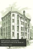 God s answers  a record of A  Macpherson s work at the Home of industry  Spitalfields  and in Canada PDF