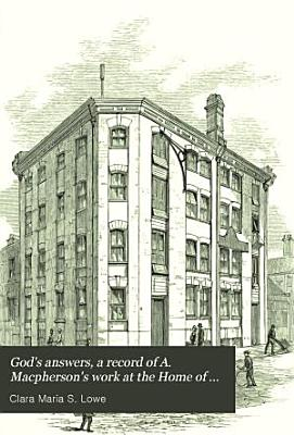 God s answers  a record of A  Macpherson s work at the Home of industry  Spitalfields  and in Canada