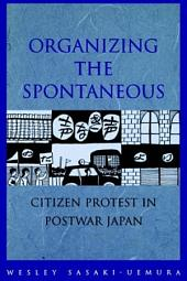 Organizing the Spontaneous: Citizens Protest in Postwar Japan