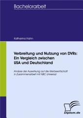 Verbreitung und Nutzung von DVRs: Ein Vergleich zwischen USA und Deutschland: Analyse der Auswirkung auf die Werbewirtschaft in Zusammenarbeit mit NBC Universal