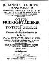 Johannis Ludovici Hannemanni Otium Fridrichstadiense, seu Tantalus chemicus : i.e. commentarius physico-chemicus de L. P. B. scala sapientiae, non altum volare, sed humi morari ; ratio stultitiae sublime scrutari, et penes solem nidulari ....