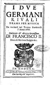I due germani riuali drama per musica da recitarsi nel teatro Fontanelli l'anno 1686. Consecrato all'altezza serenissima di Francesco 2. ..