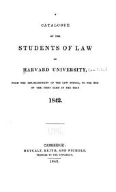 A Catalogue of the Students of Law in Harvard University: From the Establishment of the Law School, to the End of the First Term in the Year 1842