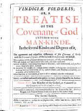 Vindiciae Foederis: Or, A Treatise of the Covenant of God Entered with Man-kinde, in the Several Kindes and Degrees of It, in which the Agreement and Respective Differences of the Covenant of Works and the Covenant of Grace, of the Old and New Covenant are Discust