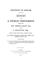 "Discussion on Atheism: Report of a Public Discussion Between the Rev. Brewin Grant, B.A., and C. Bradlaugh, Esq., Held in South Place Chapel, Finsbury, London, on Tuesday Evenings, Commencing June 22, and Ending July 27, 1875, on the Question, ""Is Atheism Or is Christianity the True Secular Gospel, as Tending to the Improvement and Happiness of Mankind in this Life by Human Efforts and Material Means."""