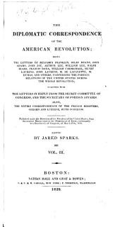 The Diplomatic Correspondence of the American Revolution: Being the Letters of Benjamin Franklin, Silas Deane, John Adams, John Jay, Arthur Lee, William Lee, Ralph Izard, Francis Dana, William Carmichael, Henry Laurens, John Laurens, M. de Lafayette, M. Dumas, and Others, Concerning the Foreigh Relations of the United States During the Whole Revolution; Together with the Letters in Reply from the Secret Committee of Congress, and the Secretary of Foreign Affairs. Also, the Entire Correspondence of the French Ministers, Gerrard and Luzerne, with Congress. Published Under the Direction of the President of the United States, from the Original Manuscripts in the Department of State, Conformably to a Resolution of Congress, of March 27th, 1818, Volume 3