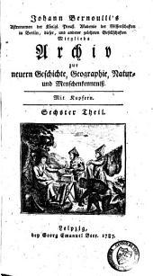 Johann Bernouilli's Archiv zur Neuern Geschichte, Geographie, Natur- und Menschenkenntniss: Band 6