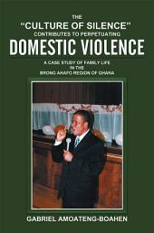 "THE ""CULTURE OF SILENCE"" CONTRIBUTES TO PERPETUATING DOMESTIC VIOLENCE: A CASE STUDY OF FAMILY LIFE IN THE BRONG AHAFO REGION OF GHANA"
