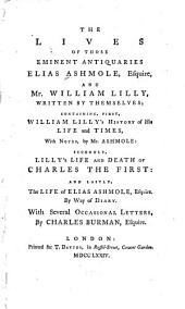 The Lives of Those Eminent Antiquaries Elias Ashmole, Esquire, and Mr. William Lilly, Written by Themselves; Containing, First, William Lilly's History of His Life and Times, with Notes, by Mr. Ashmole: Secondly, Lilly's Life and Death of Charles the First: and Lastly, the Life of Elias Ashmole, Esquire, by Way of Diary. With Several Occasional Letters, by Charles Burman, Esquire