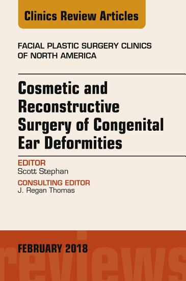 Cosmetic and Reconstructive Surgery of Congenital Ear Deformities  An Issue of Facial Plastic Surgery Clinics of North America  E Book PDF