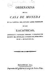 Ordenanzas de la casa de moneda en la capital del estado libre federado de los Zacatecas: aprobadas y mandadas imprimir y publicar por decreto del Honorable Congreso del mismo estado de 11 de Mayo de 1827