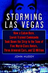 Storming Las Vegas: How a Cuban-Born, Soviet-Trained Commando Took Down the Strip to the Tune ofFive World-Class Hotels, Three Armored Cars, and $3 Million