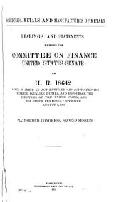 "Schedule C, Metals and Manufactures of Metals: Hearings and Statements Before the Committee on Finance, United States Senate, on the Bill H.R. 18642, a Bill to Amend an Act Entitled ""An Act to Provide Revenue, Equalize Duties, and Encourage the Industries of the United States, and for Other Purposes,"" Approved August 5, 1909, Sixty-second Congress, Second Session"